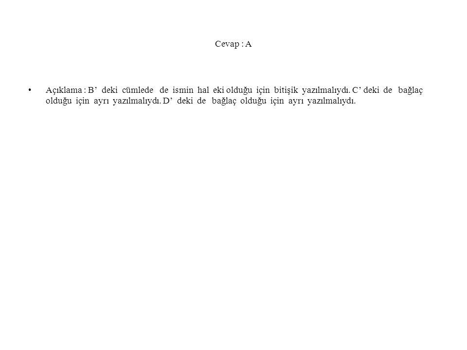 Cevap : A Açıklama : B' deki cümlede de ismin hal eki olduğu için bitişik yazılmalıydı. C' deki de bağlaç olduğu için ayrı yazılmalıydı. D' deki de ba
