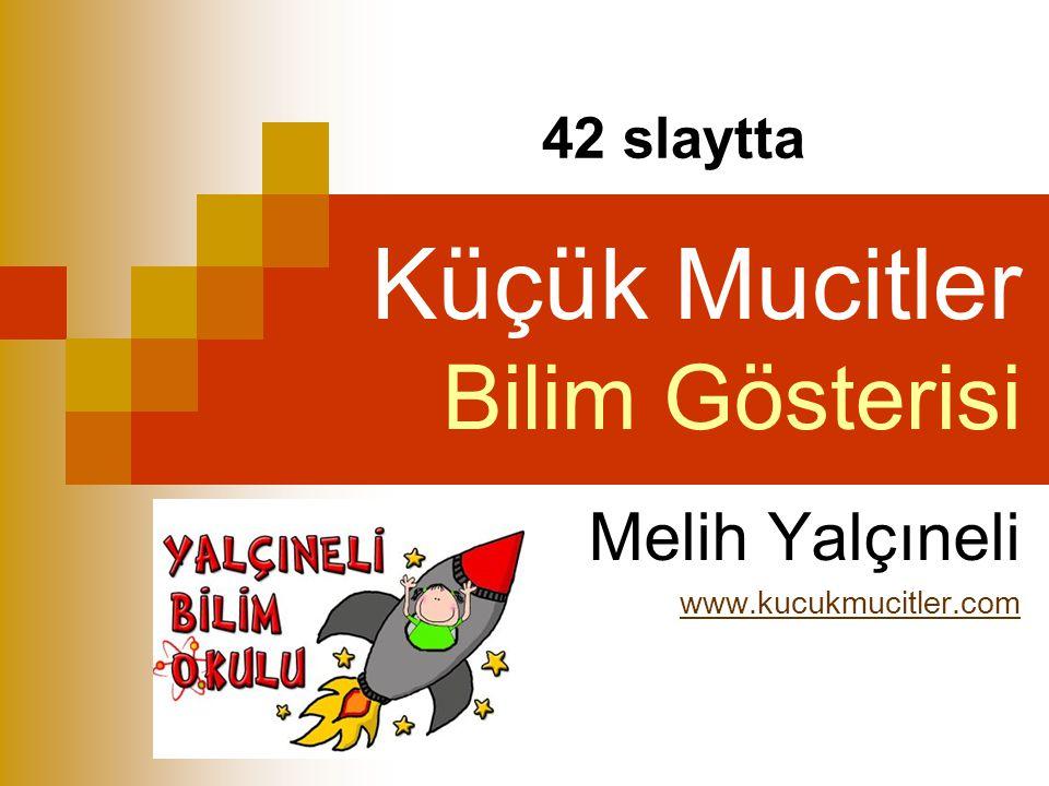 Küçük Mucitler Bilim Gösterisi Melih Yalçıneli www.kucukmucitler.com 42 slaytta
