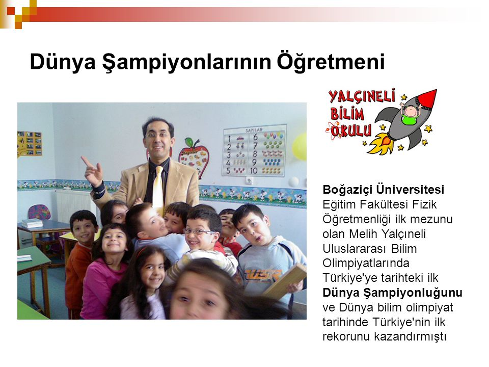 Dünya Şampiyonlarının Öğretmeni Boğaziçi Üniversitesi Eğitim Fakültesi Fizik Öğretmenliği ilk mezunu olan Melih Yalçıneli Uluslararası Bilim Olimpiyat