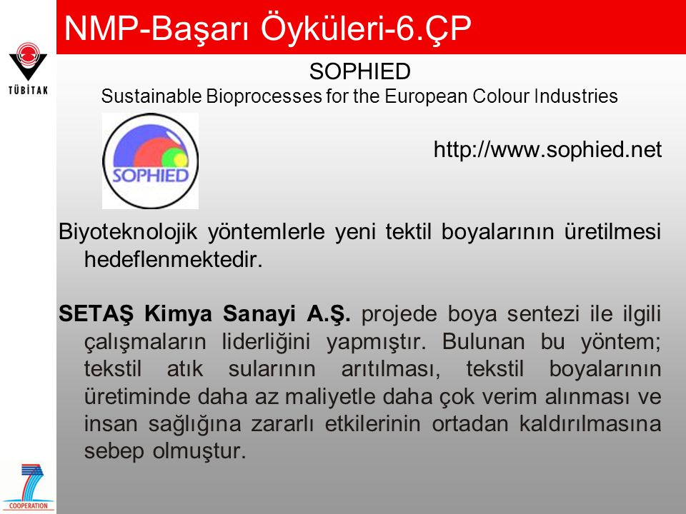 NMP-Başarı Öyküleri-6.ÇP SOPHIED Sustainable Bioprocesses for the European Colour Industries http://www.sophied.net Biyoteknolojik yöntemlerle yeni tektil boyalarının üretilmesi hedeflenmektedir.