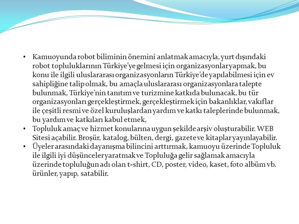Kamuoyunda robot biliminin önemini anlatmak amacıyla, yurt dışındaki robot topluluklarının Türkiye'ye gelmesi için organizasyonlar yapmak, bu konu ile