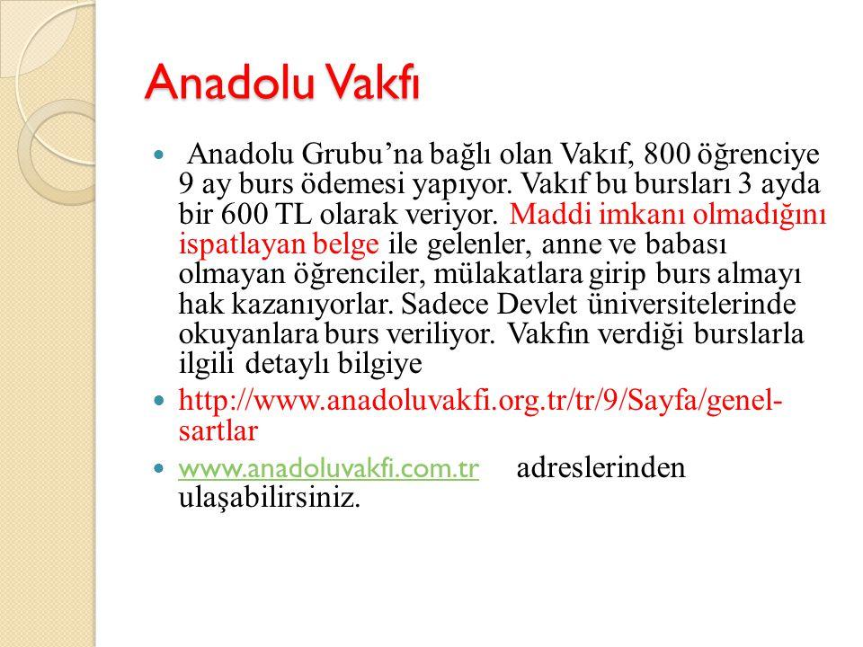 Anadolu Vakfı Anadolu Grubu'na bağlı olan Vakıf, 800 öğrenciye 9 ay burs ödemesi yapıyor. Vakıf bu bursları 3 ayda bir 600 TL olarak veriyor. Maddi im