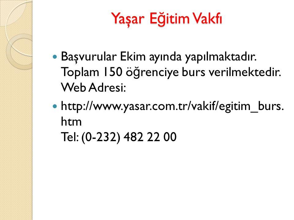 Yaşar E ğ itim Vakfı Başvurular Ekim ayında yapılmaktadır. Toplam 150 ö ğ renciye burs verilmektedir. Web Adresi: http://www.yasar.com.tr/vakif/egitim