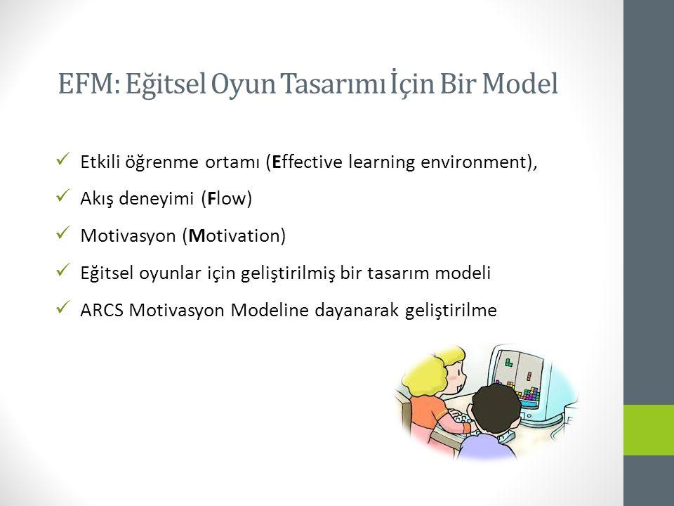 Etkili öğrenme ortamı (Effective learning environment), Akış deneyimi (Flow) Motivasyon (Motivation) Eğitsel oyunlar için geliştirilmiş bir tasarım modeli ARCS Motivasyon Modeline dayanarak geliştirilme EFM: Eğitsel Oyun Tasarımı İçin Bir Model
