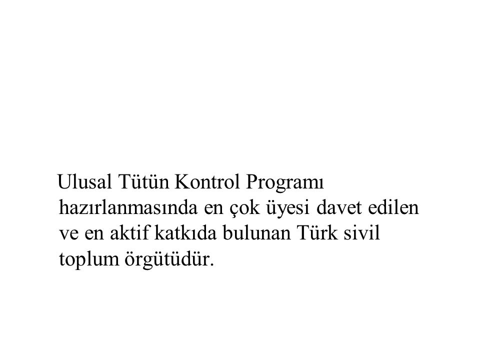 Ulusal Tütün Kontrol Programı hazırlanmasında en çok üyesi davet edilen ve en aktif katkıda bulunan Türk sivil toplum örgütüdür.