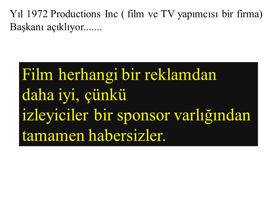 Yıl 1972 Productions Inc ( film ve TV yapımcısı bir firma) Başkanı açıklıyor....... Film herhangi bir reklamdan daha iyi, çünkü izleyiciler bir sponso