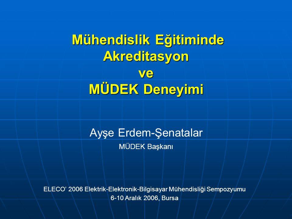 Mühendislik Eğitiminde Akreditasyon ve MÜDEK Deneyimi Mühendislik Eğitiminde Akreditasyon ve MÜDEK Deneyimi Ayşe Erdem-Şenatalar MÜDEK Başkanı ELECO' 2006 Elektrik-Elektronik-Bilgisayar Mühendisliği Sempozyumu 6-10 Aralık 2006, Bursa