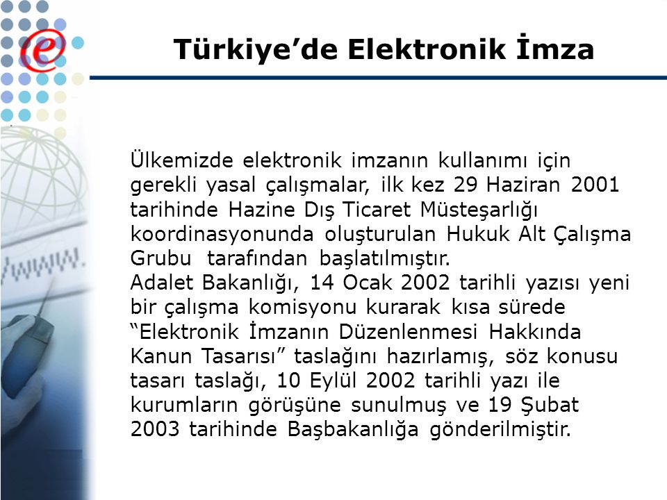 Türkiye'de Elektronik İmza Ülkemizde elektronik imzanın kullanımı için gerekli yasal çalışmalar, ilk kez 29 Haziran 2001 tarihinde Hazine Dış Ticaret Müsteşarlığı koordinasyonunda oluşturulan Hukuk Alt Çalışma Grubu tarafından başlatılmıştır.