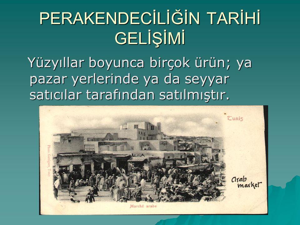 PERAKENDECİLİĞİN TARİHİ GELİŞİMİ Yüzyıllar boyunca birçok ürün; ya pazar yerlerinde ya da seyyar satıcılar tarafından satılmıştır. Yüzyıllar boyunca b