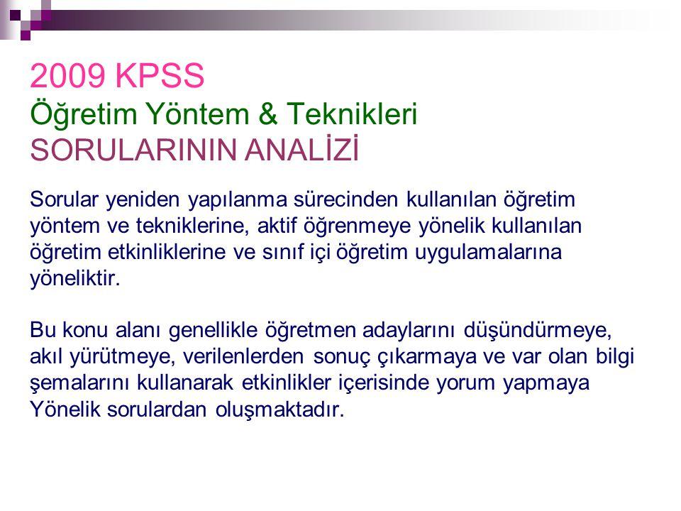 2009 KPSS Öğretim Yöntem & Teknikleri SORULARININ ANALİZİ Sorular yeniden yapılanma sürecinden kullanılan öğretim yöntem ve tekniklerine, aktif öğrenm