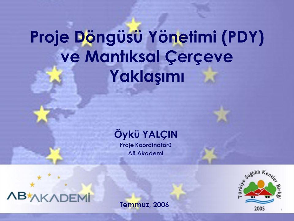 Proje Döngüsü Yönetimi (PDY) ve Mantıksal Çerçeve Yaklaşımı Öykü YALÇIN Proje Koordinatörü AB Akademi Temmuz, 2006