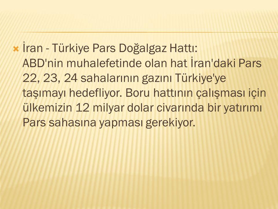  İran - Türkiye Pars Doğalgaz Hattı: ABD'nin muhalefetinde olan hat İran'daki Pars 22, 23, 24 sahalarının gazını Türkiye'ye taşımayı hedefliyor. Boru