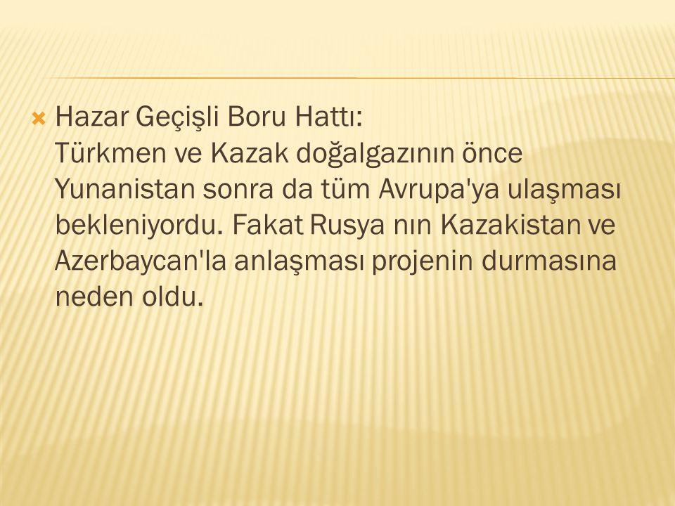  Hazar Geçişli Boru Hattı: Türkmen ve Kazak doğalgazının önce Yunanistan sonra da tüm Avrupa'ya ulaşması bekleniyordu. Fakat Rusya nın Kazakistan ve