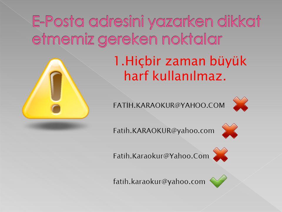 1.Hiçbir zaman büyük harf kullanılmaz. FATİH.KARAOKUR@YAHOO.COM Fatih.KARAOKUR@yahoo.com Fatih.Karaokur@Yahoo.Com fatih.karaokur@yahoo.com