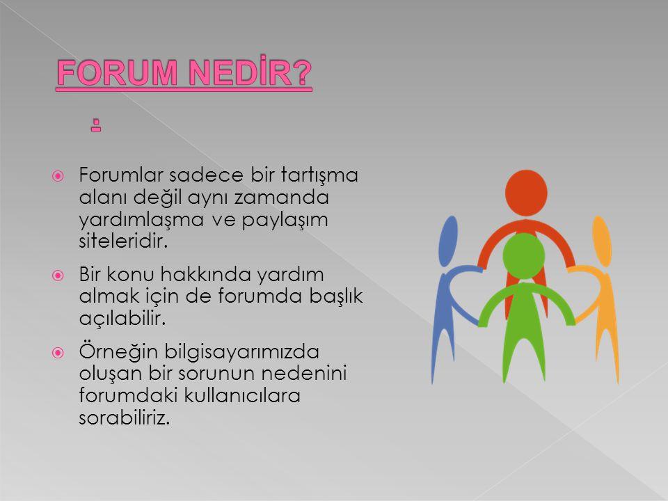  Forumlar sadece bir tartışma alanı değil aynı zamanda yardımlaşma ve paylaşım siteleridir.  Bir konu hakkında yardım almak için de forumda başlık a