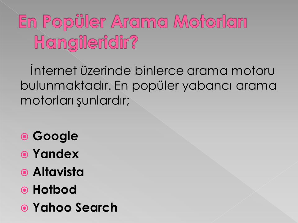 İnternet üzerinde binlerce arama motoru bulunmaktadır. En popüler yabancı arama motorları şunlardır;  Google  Yandex  Altavista  Hotbod  Yahoo Se