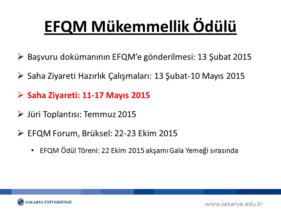 www.sakarya.edu.tr EFQM Mükemmellik Ödülü  Başvuru dokümanının EFQM'e gönderilmesi: 13 Şubat 2015  Saha Ziyareti Hazırlık Çalışmaları: 13 Şubat-10 M