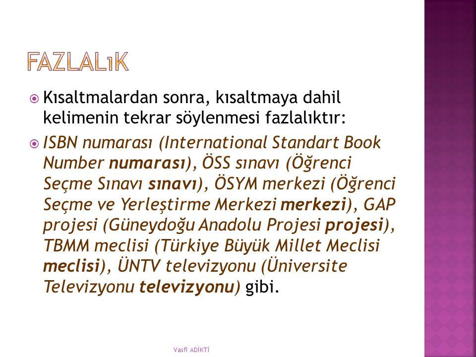  Kısaltmalardan sonra, kısaltmaya dahil kelimenin tekrar söylenmesi fazlalıktır:  ISBN numarası (International Standart Book Number numarası), ÖSS sınavı (Öğrenci Seçme Sınavı sınavı), ÖSYM merkezi (Öğrenci Seçme ve Yerleştirme Merkezi merkezi), GAP projesi (Güneydoğu Anadolu Projesi projesi), TBMM meclisi (Türkiye Büyük Millet Meclisi meclisi), ÜNTV televizyonu (Üniversite Televizyonu televizyonu) gibi.