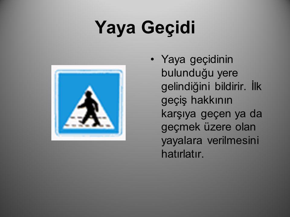 Yaya Geçidi Yaya geçidinin bulunduğu yere gelindiğini bildirir. İlk geçiş hakkının karşıya geçen ya da geçmek üzere olan yayalara verilmesini hatırlat