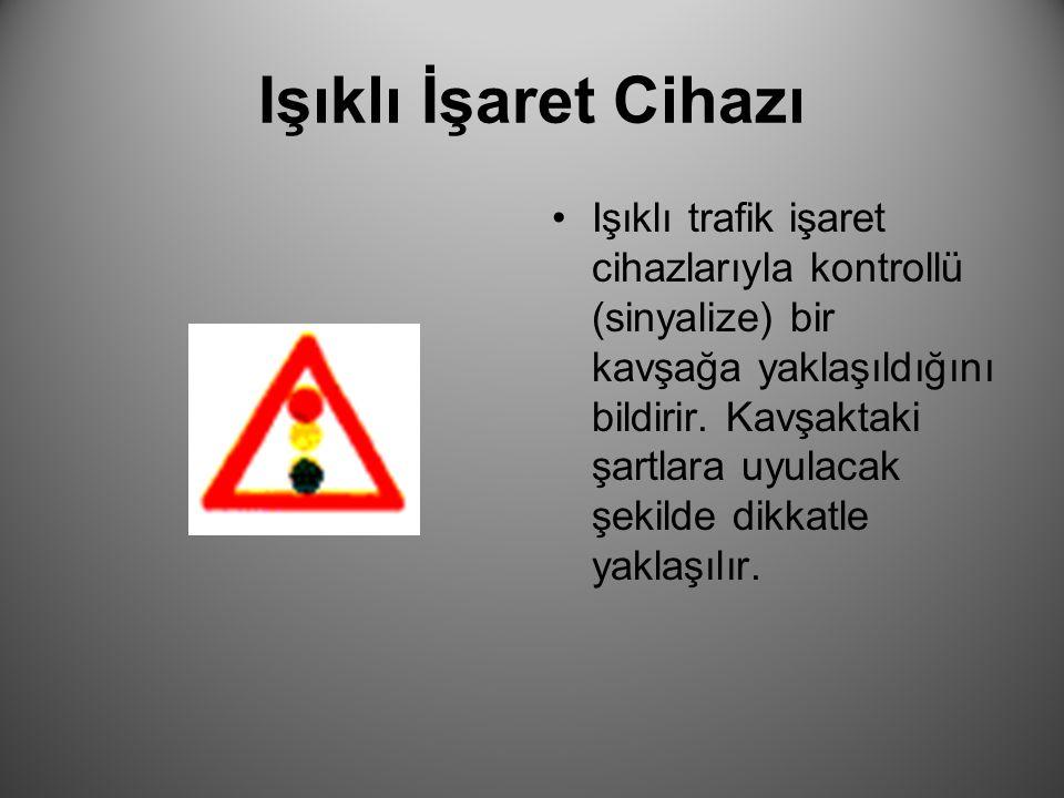 Işıklı İşaret Cihazı Işıklı trafik işaret cihazlarıyla kontrollü (sinyalize) bir kavşağa yaklaşıldığını bildirir. Kavşaktaki şartlara uyulacak şekilde