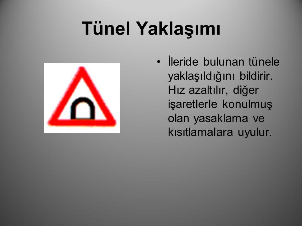 Tünel Yaklaşımı İleride bulunan tünele yaklaşıldığını bildirir. Hız azaltılır, diğer işaretlerle konulmuş olan yasaklama ve kısıtlamalara uyulur.