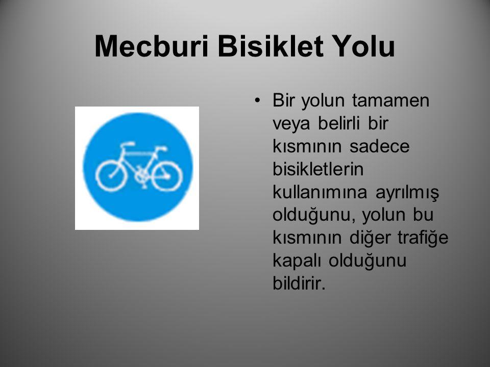 Mecburi Bisiklet Yolu Bir yolun tamamen veya belirli bir kısmının sadece bisikletlerin kullanımına ayrılmış olduğunu, yolun bu kısmının diğer trafiğe