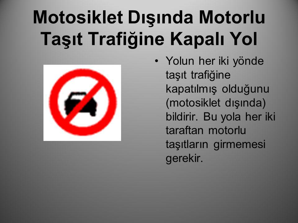 Motosiklet Dışında Motorlu Taşıt Trafiğine Kapalı Yol Yolun her iki yönde taşıt trafiğine kapatılmış olduğunu (motosiklet dışında) bildirir. Bu yola h