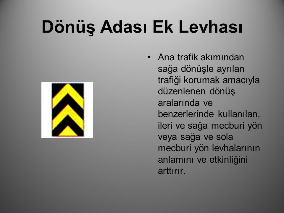Dönüş Adası Ek Levhası Ana trafik akımından sağa dönüşle ayrılan trafiği korumak amacıyla düzenlenen dönüş aralarında ve benzerlerinde kullanılan, ile