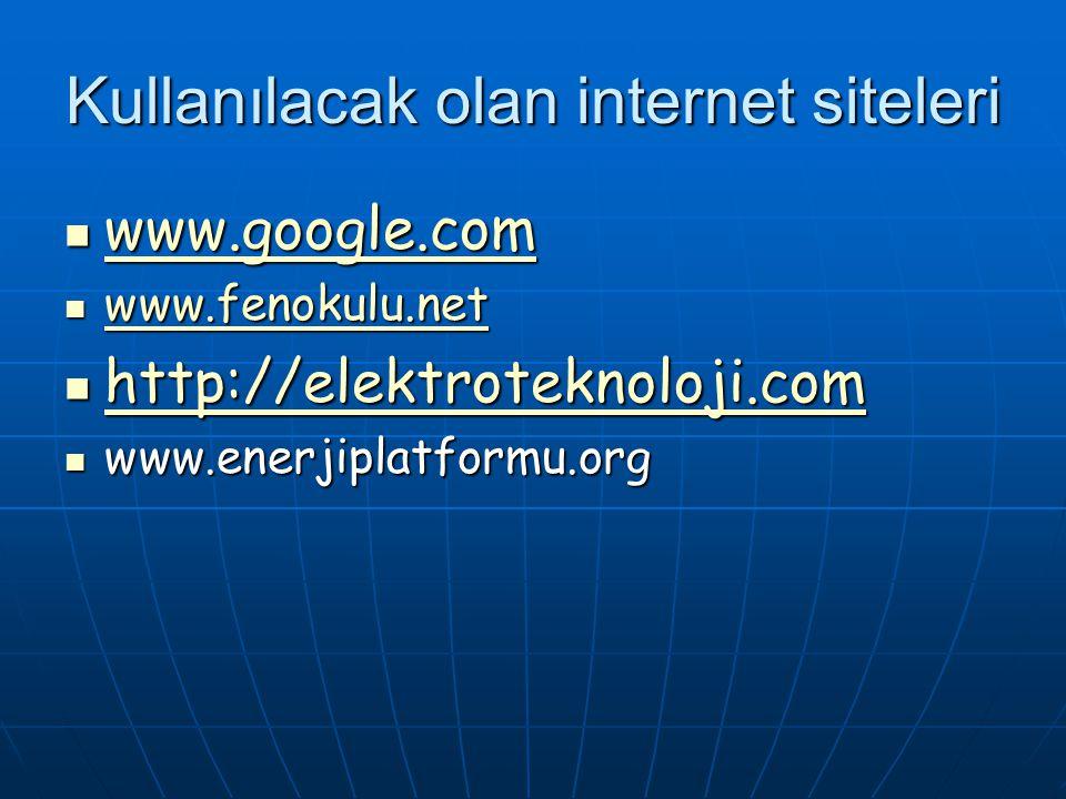 Kullanılacak olan internet siteleri www.google.com www.google.com www.google.com www.fenokulu.net www.fenokulu.net www.fenokulu.net http://elektroteknoloji.com http://elektroteknoloji.com http://elektroteknoloji.com www.enerjiplatformu.org www.enerjiplatformu.org