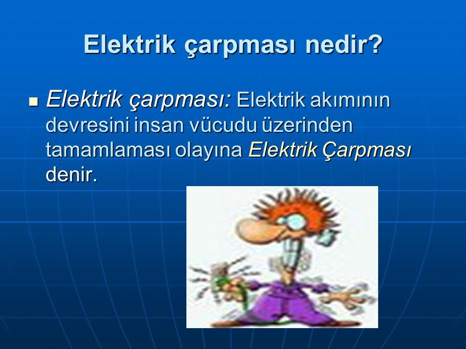 Elektrik çarpması nedir? Elektrik çarpması: Elektrik akımının devresini insan vücudu üzerinden tamamlaması olayına Elektrik Çarpması denir. Elektrik ç