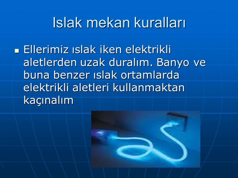 Islak mekan kuralları Ellerimiz ıslak iken elektrikli aletlerden uzak duralım. Banyo ve buna benzer ıslak ortamlarda elektrikli aletleri kullanmaktan