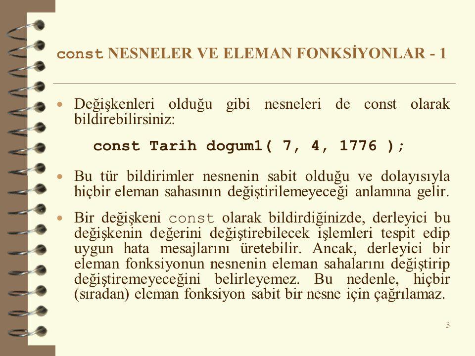 const NESNELER VE ELEMAN FONKSİYONLAR - 1  Değişkenleri olduğu gibi nesneleri de const olarak bildirebilirsiniz: const Tarih dogum1( 7, 4, 1776 ); 