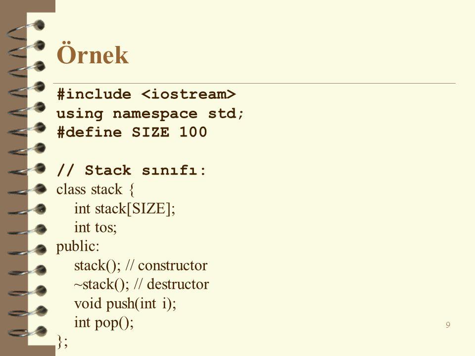 Örnek #include using namespace std; #define SIZE 100 // Stack sınıfı: class stack { int stack[SIZE]; int tos; public: stack(); // constructor ~stack()