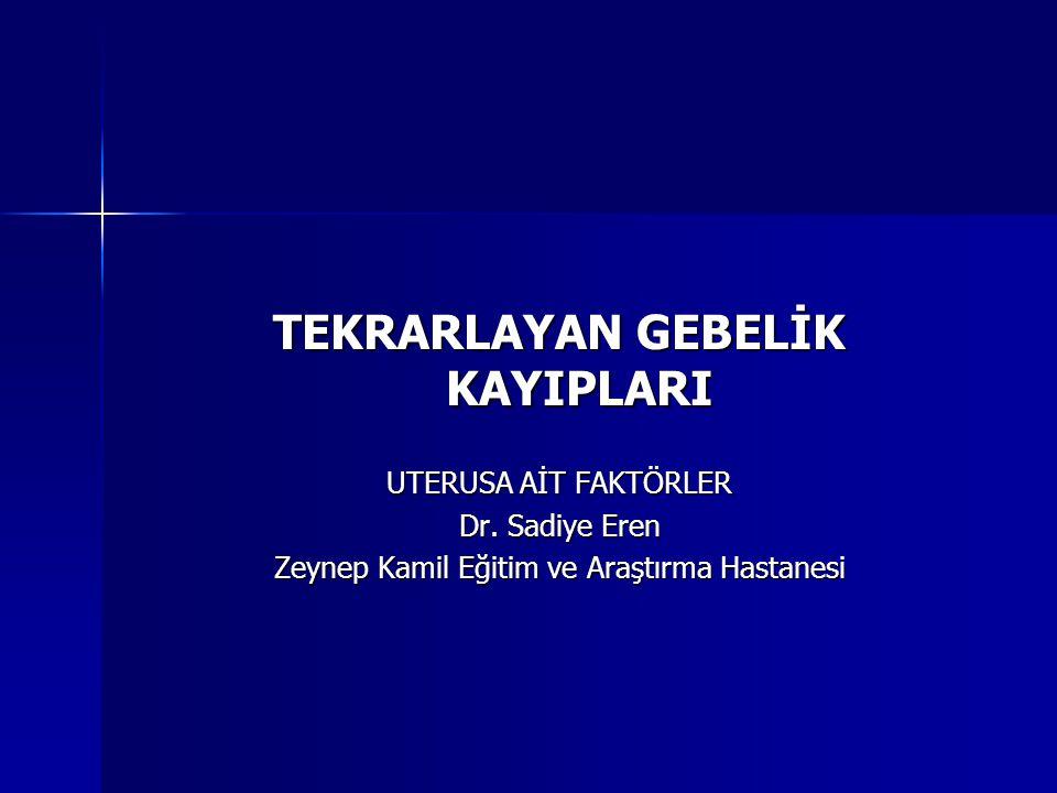 TEKRARLAYAN GEBELİK KAYIPLARI UTERUSA AİT FAKTÖRLER Dr. Sadiye Eren Zeynep Kamil Eğitim ve Araştırma Hastanesi
