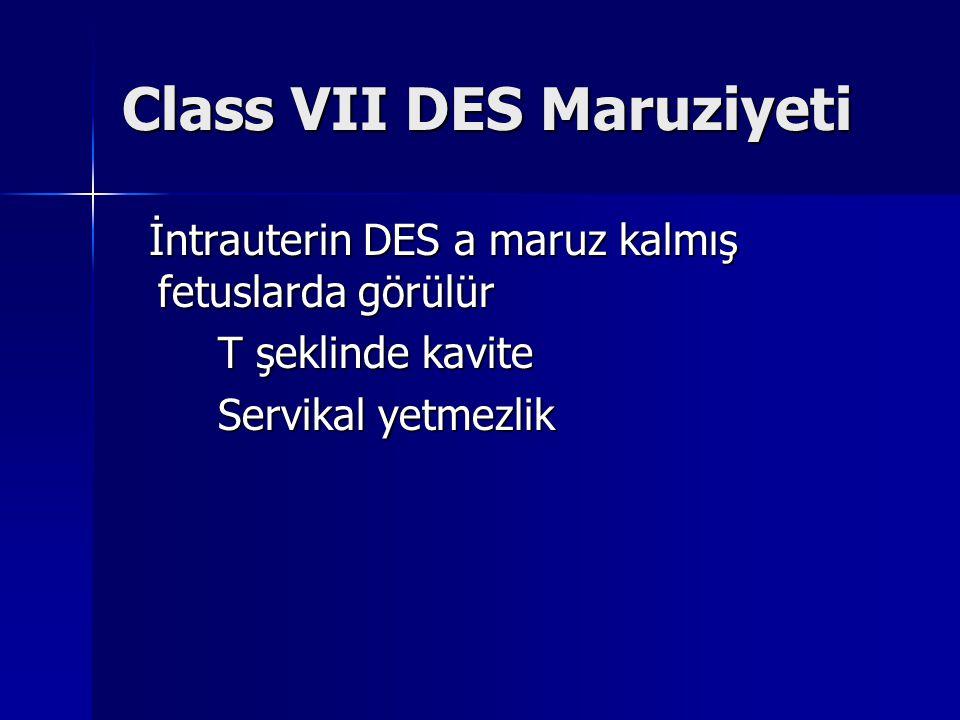Class VII DES Maruziyeti İntrauterin DES a maruz kalmış fetuslarda görülür İntrauterin DES a maruz kalmış fetuslarda görülür T şeklinde kavite Servikal yetmezlik