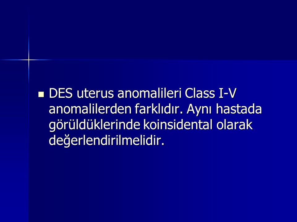 DES uterus anomalileri Class I-V anomalilerden farklıdır. Aynı hastada görüldüklerinde koinsidental olarak değerlendirilmelidir. DES uterus anomaliler