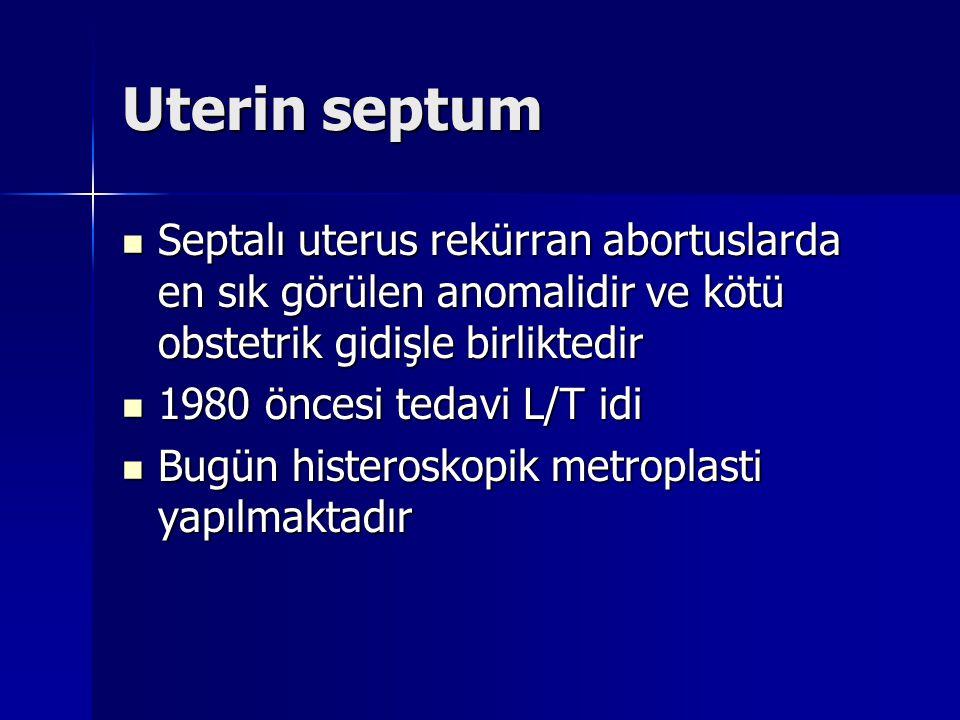Uterin septum Septalı uterus rekürran abortuslarda en sık görülen anomalidir ve kötü obstetrik gidişle birliktedir Septalı uterus rekürran abortuslarda en sık görülen anomalidir ve kötü obstetrik gidişle birliktedir 1980 öncesi tedavi L/T idi 1980 öncesi tedavi L/T idi Bugün histeroskopik metroplasti yapılmaktadır Bugün histeroskopik metroplasti yapılmaktadır