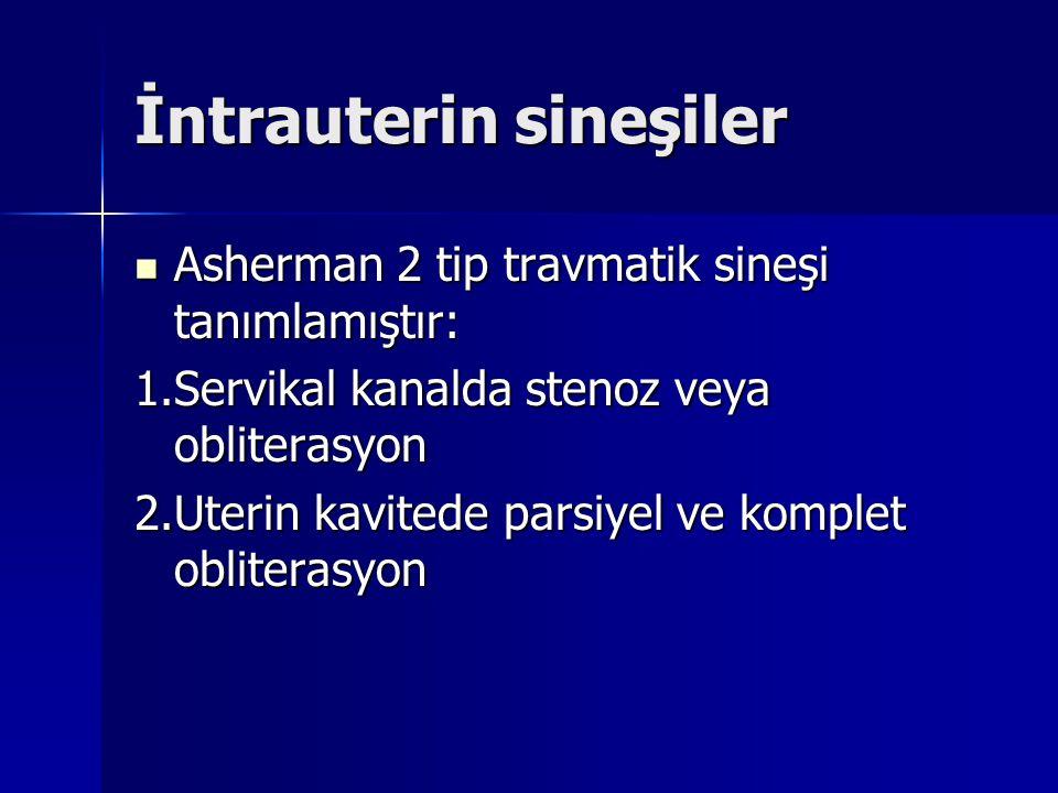İntrauterin sineşiler Asherman 2 tip travmatik sineşi tanımlamıştır: Asherman 2 tip travmatik sineşi tanımlamıştır: 1.Servikal kanalda stenoz veya obliterasyon 2.Uterin kavitede parsiyel ve komplet obliterasyon
