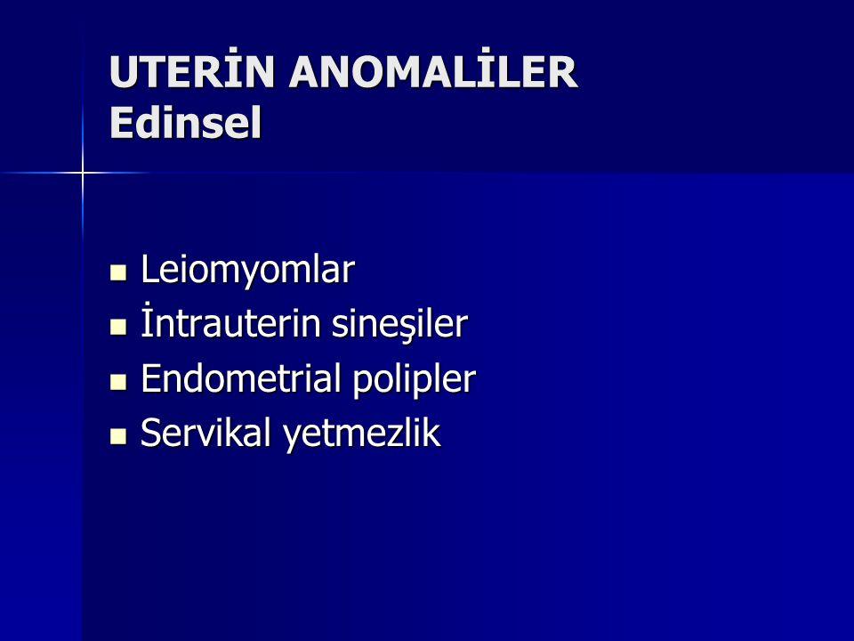 UTERİN ANOMALİLER Edinsel Leiomyomlar Leiomyomlar İntrauterin sineşiler İntrauterin sineşiler Endometrial polipler Endometrial polipler Servikal yetme