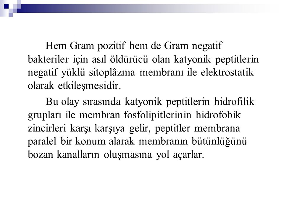 Hem Gram pozitif hem de Gram negatif bakteriler için asıl öldürücü olan katyonik peptitlerin negatif yüklü sitoplâzma membranı ile elektrostatik olarak etkileşmesidir.