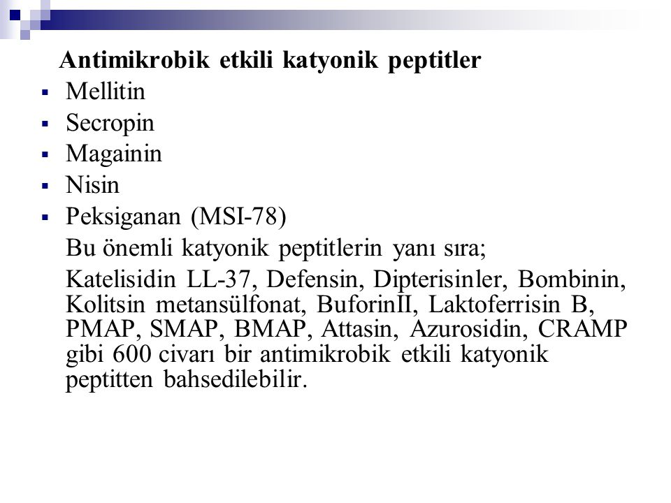 Antimikrobik etkili katyonik peptitler  Mellitin  Secropin  Magainin  Nisin  Peksiganan (MSI-78) Bu önemli katyonik peptitlerin yanı sıra; Katelisidin LL-37, Defensin, Dipterisinler, Bombinin, Kolitsin metansülfonat, BuforinII, Laktoferrisin B, PMAP, SMAP, BMAP, Attasin, Azurosidin, CRAMP gibi 600 civarı bir antimikrobik etkili katyonik peptitten bahsedilebilir.