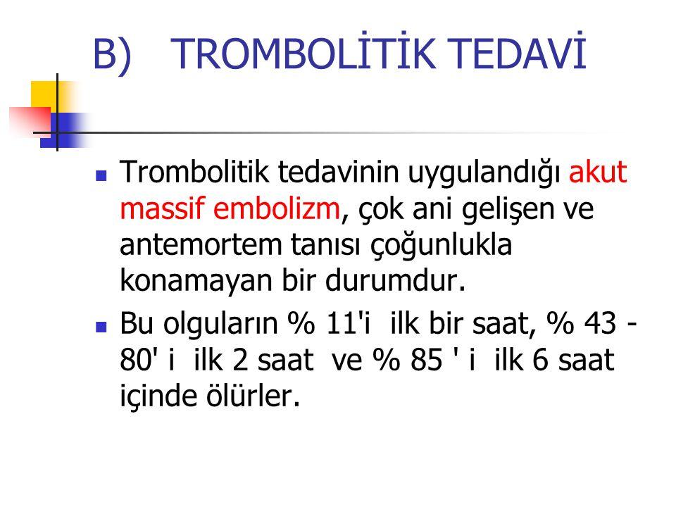 B) TROMBOLİTİK TEDAVİ Trombolitik tedavinin uygulandığı akut massif embolizm, çok ani gelişen ve antemortem tanısı çoğunlukla konamayan bir durumdur.