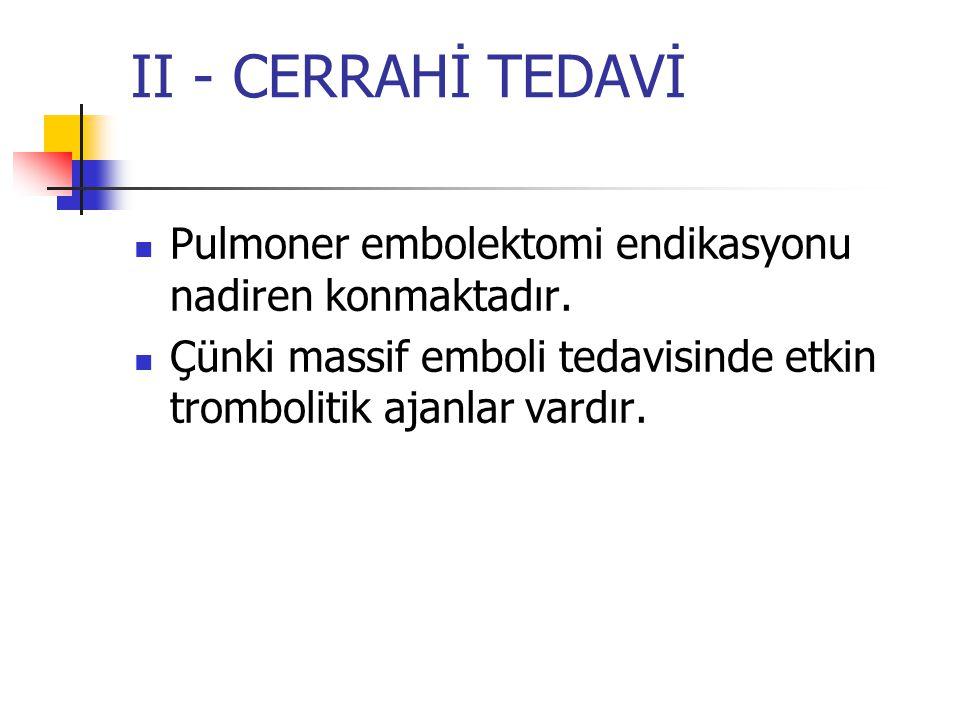 II - CERRAHİ TEDAVİ Pulmoner embolektomi endikasyonu nadiren konmaktadır.