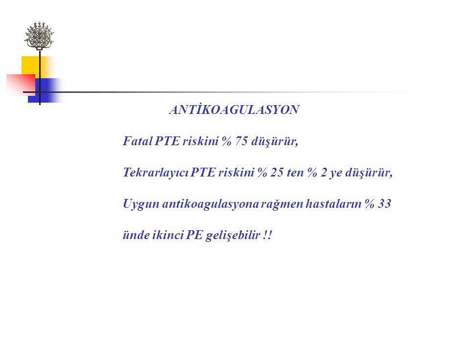 ANTİKOAGULASYON Fatal PTE riskini % 75 düşürür, Tekrarlayıcı PTE riskini % 25 ten % 2 ye düşürür, Uygun antikoagulasyona rağmen hastaların % 33 ünde ikinci PE gelişebilir !!