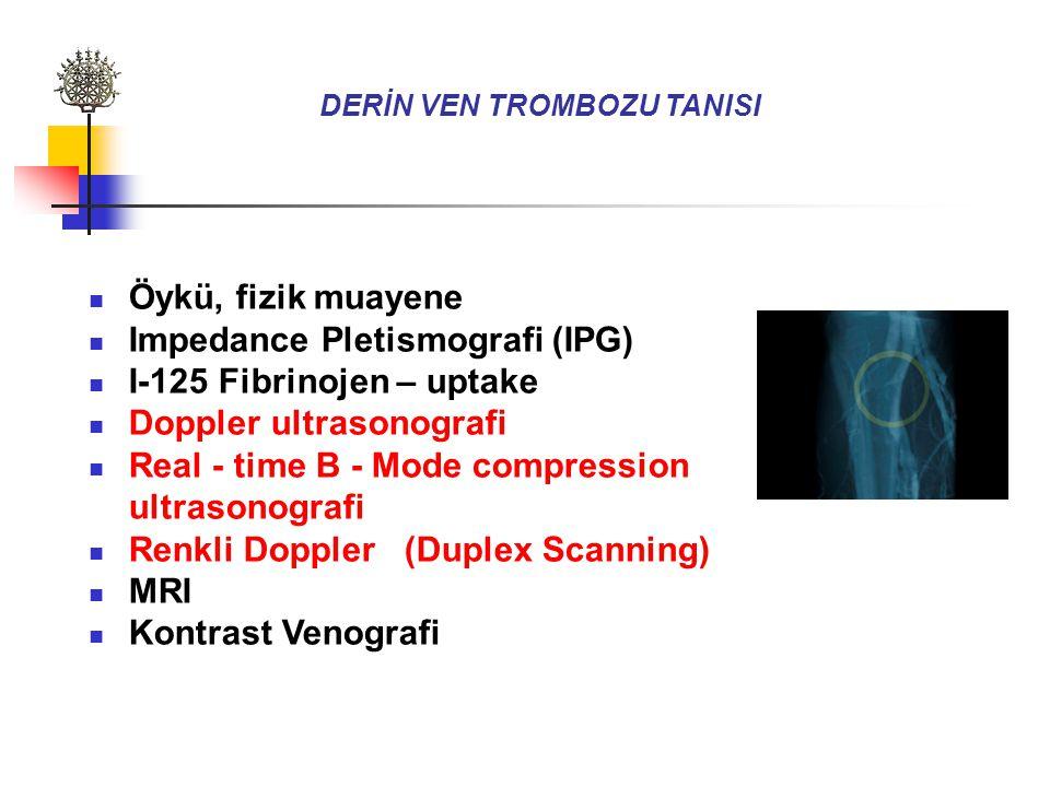 DERİN VEN TROMBOZU TANISI Öykü, fizik muayene Impedance Pletismografi (IPG) I-125 Fibrinojen – uptake Doppler ultrasonografi Real - time B - Mode compression ultrasonografi Renkli Doppler (Duplex Scanning) MRI Kontrast Venografi