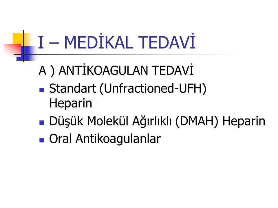 I – MEDİKAL TEDAVİ A ) ANTİKOAGULAN TEDAVİ Standart (Unfractioned-UFH) Heparin Düşük Molekül Ağırlıklı (DMAH) Heparin Oral Antikoagulanlar