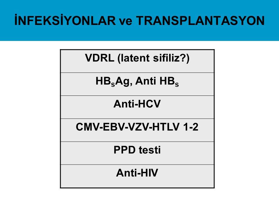 İNFEKSİYONLAR ve TRANSPLANTASYON VDRL (latent sifiliz?) HB s Ag, Anti HB s Anti-HCV CMV-EBV-VZV-HTLV 1-2 PPD testi Anti-HIV