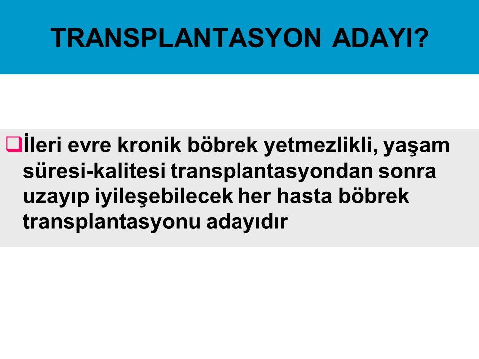TRANSPLANTASYON ADAYI?  İleri evre kronik böbrek yetmezlikli, yaşam süresi-kalitesi transplantasyondan sonra uzayıp iyileşebilecek her hasta böbrek t
