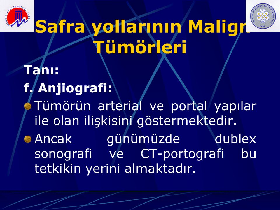 Safra yollarının Malign Tümörleri Tanı: f. Anjiografi: Tümörün arterial ve portal yapılar ile olan ilişkisini göstermektedir. Ancak günümüzde dublex s