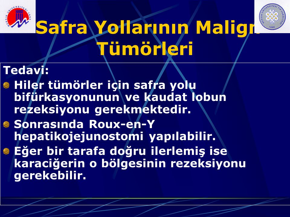 Safra Yollarının Malign Tümörleri Tedavi: Hiler tümörler için safra yolu bifürkasyonunun ve kaudat lobun rezeksiyonu gerekmektedir. Sonrasında Roux-en